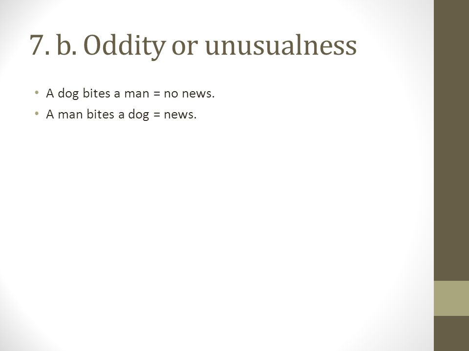 7. b. Oddity or unusualness A dog bites a man = no news. A man bites a dog = news.