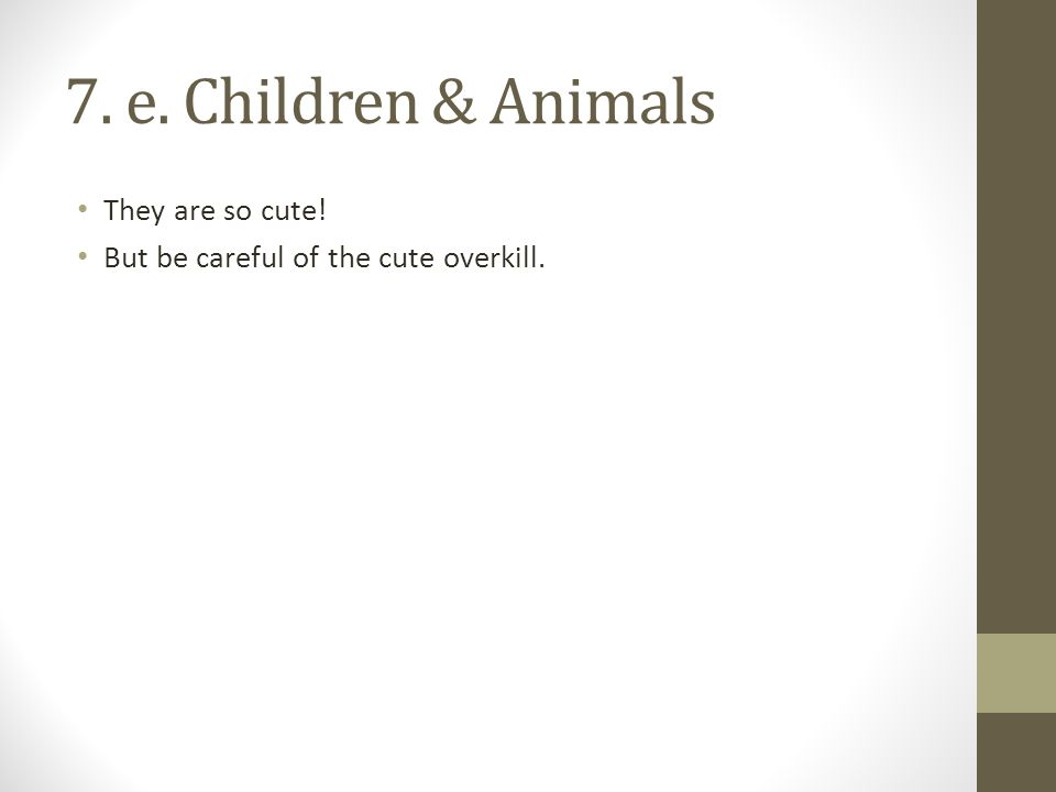 7. e. Children & Animals They are so cute! But be careful of the cute overkill.