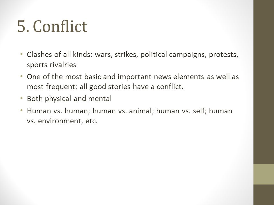 5. Conflict Clashes of all kinds: wars, strikes, political campaigns, protests, sports rivalries One of the most basic and important news elements as