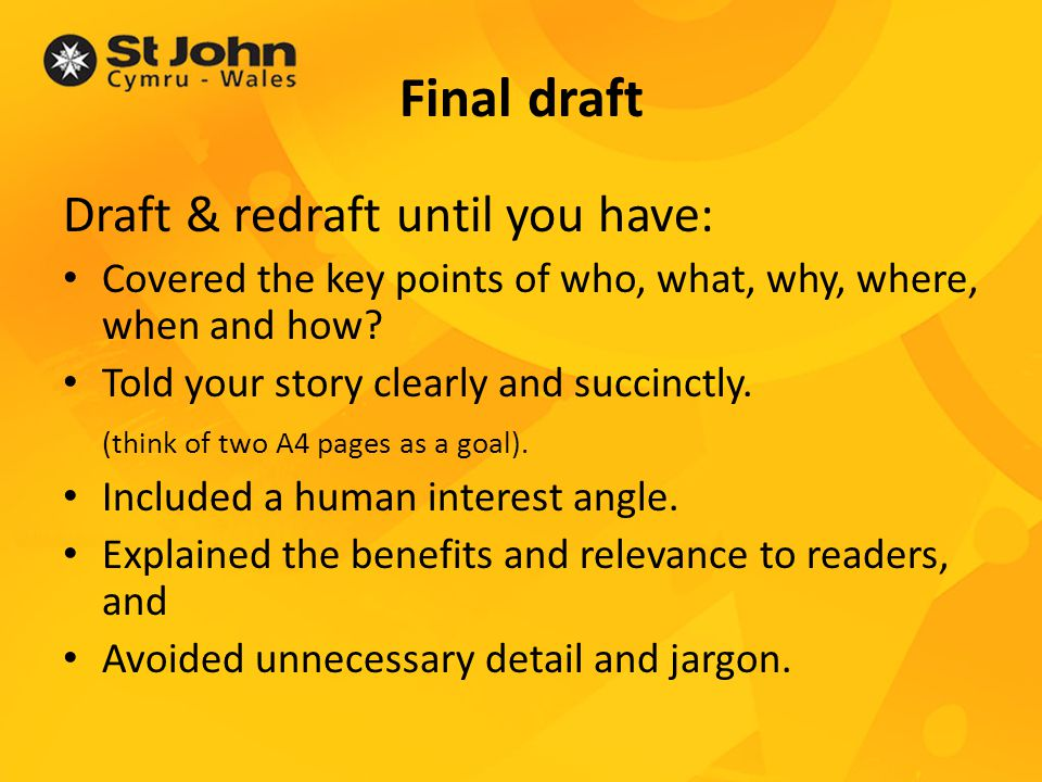 Final draft Draft & redraft until you have: Covered the key points of who, what, why, where, when and how.