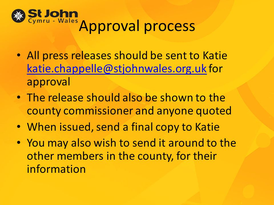 Approval process All press releases should be sent to Katie katie.chappelle@stjohnwales.org.uk for approval katie.chappelle@stjohnwales.org.uk The release should also be shown to the county commissioner and anyone quoted When issued, send a final copy to Katie You may also wish to send it around to the other members in the county, for their information