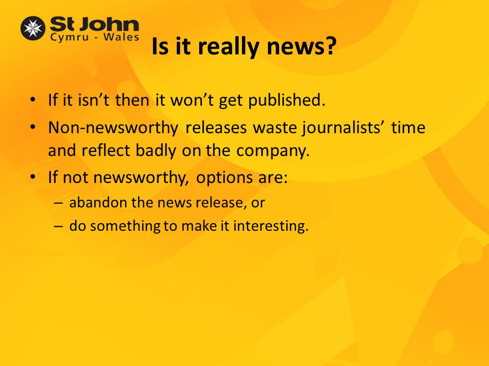 Making it newsworthy Key elements for the media: Factual information that tells people what they NEED to know, or would LIKE to know Human interest stories Stories supported by good quality pictures.