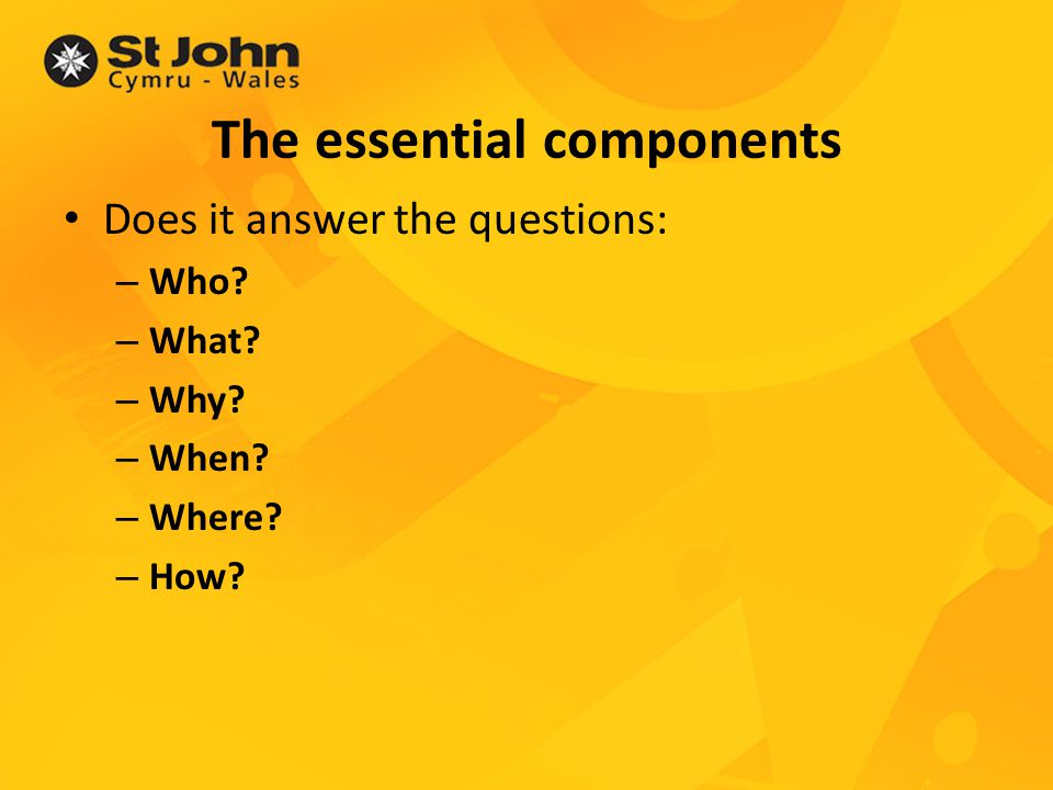 The essential components Does it answer the questions: – Who.