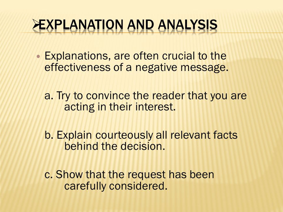 Explanations, are often crucial to the effectiveness of a negative message. a. Try to convince the reader that you are acting in their interest. b. Ex