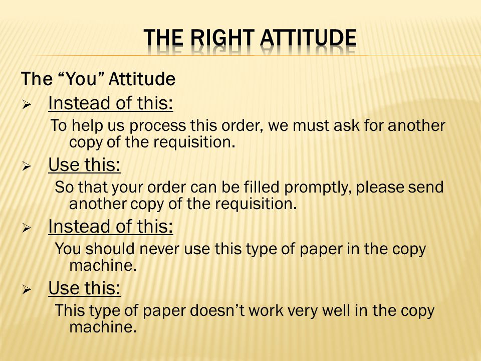 The You Attitude Instead of this: To help us process this order, we must ask for another copy of the requisition. Use this: So that your order can be