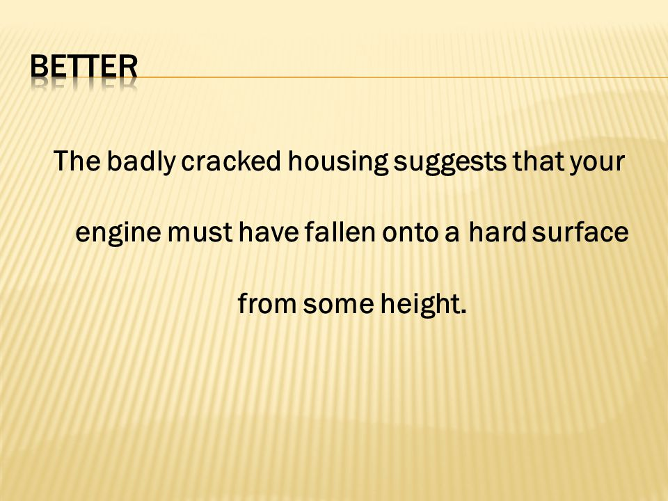 The badly cracked housing suggests that your engine must have fallen onto a hard surface from some height.