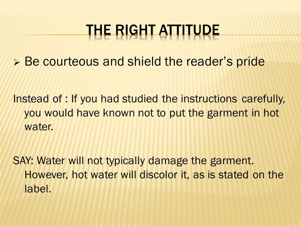 Be courteous and shield the readers pride Instead of : If you had studied the instructions carefully, you would have known not to put the garment in h