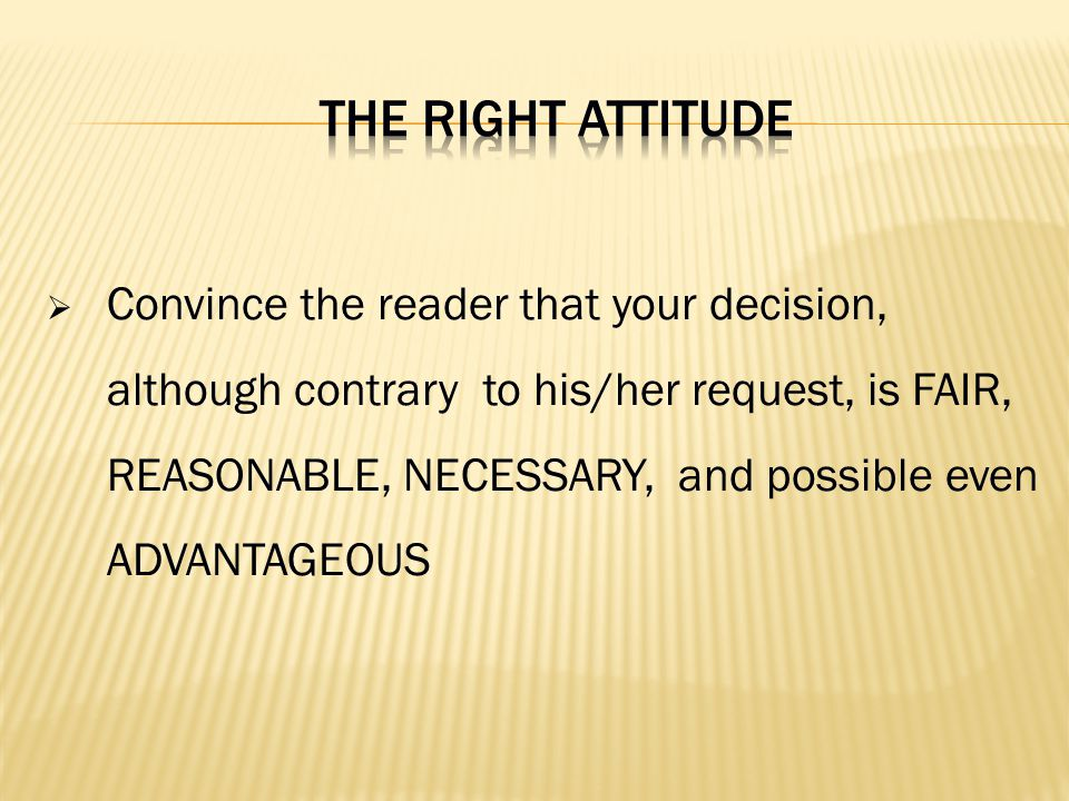 Convince the reader that your decision, although contrary to his/her request, is FAIR, REASONABLE, NECESSARY, and possible even ADVANTAGEOUS