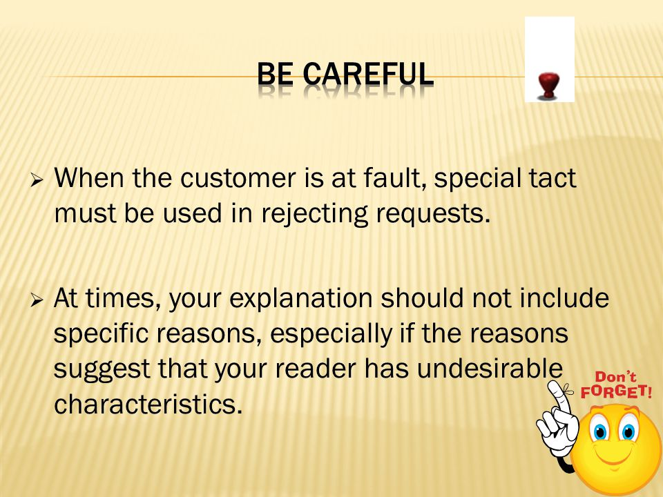 When the customer is at fault, special tact must be used in rejecting requests. At times, your explanation should not include specific reasons, especi