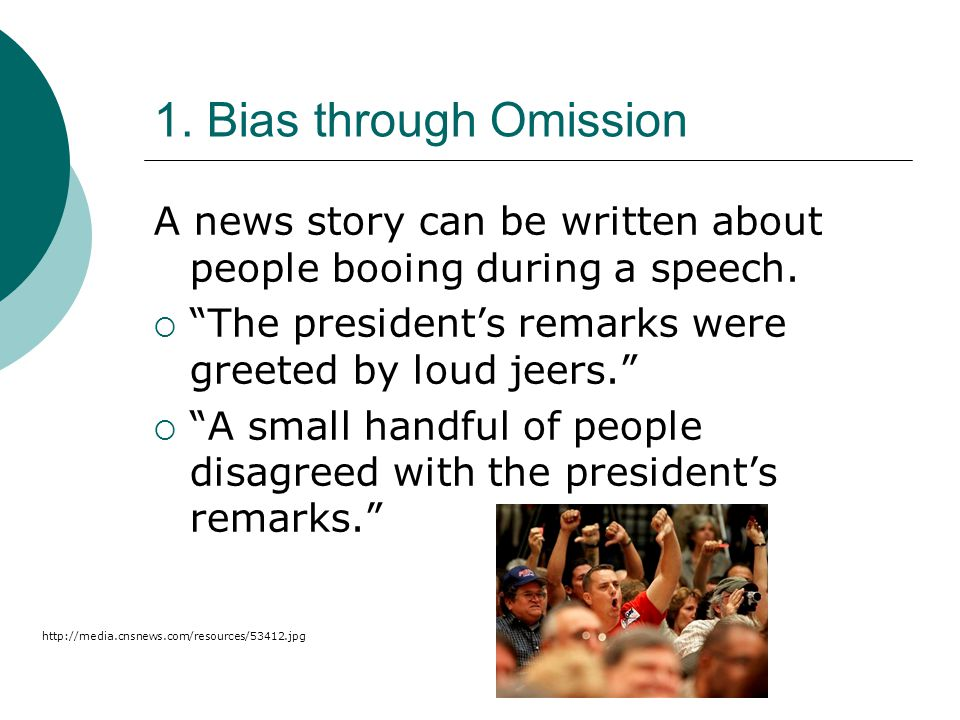 1. Bias through Omission A news story can be written about people booing during a speech. The presidents remarks were greeted by loud jeers. A small h