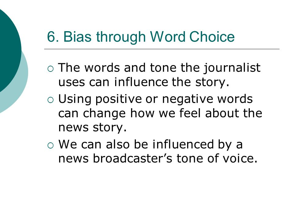 6. Bias through Word Choice The words and tone the journalist uses can influence the story. Using positive or negative words can change how we feel ab