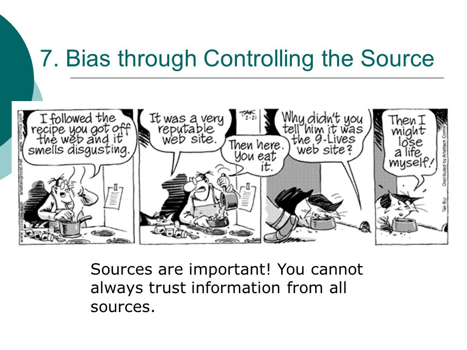 7. Bias through Controlling the Source Sources are important! You cannot always trust information from all sources.