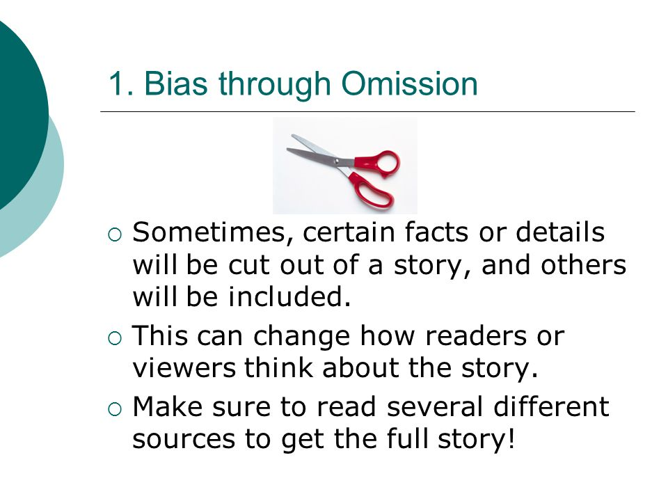 1. Bias through Omission Sometimes, certain facts or details will be cut out of a story, and others will be included. This can change how readers or v