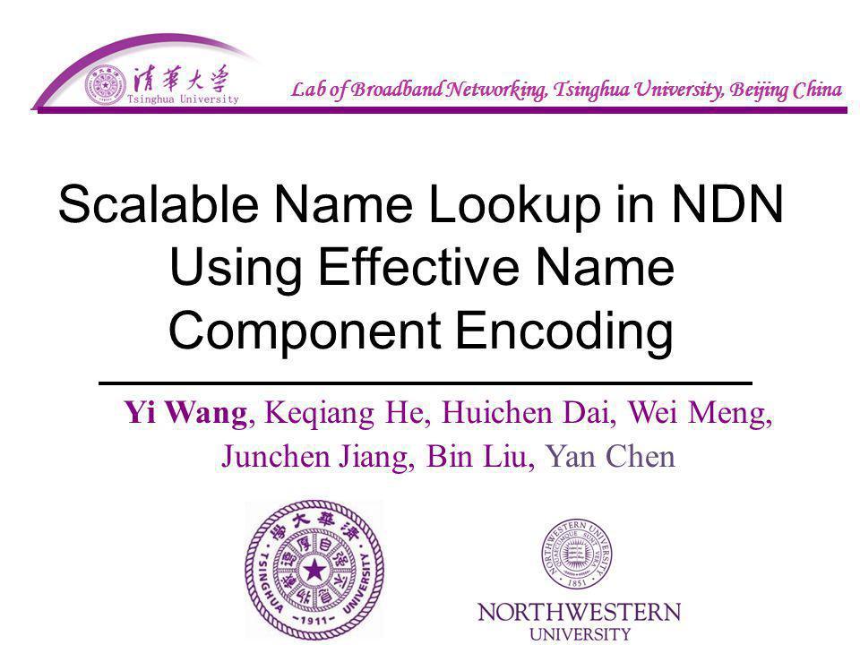 Scalable Name Lookup in NDN Using Effective Name Component Encoding Yi Wang, Keqiang He, Huichen Dai, Wei Meng, Junchen Jiang, Bin Liu, Yan Chen