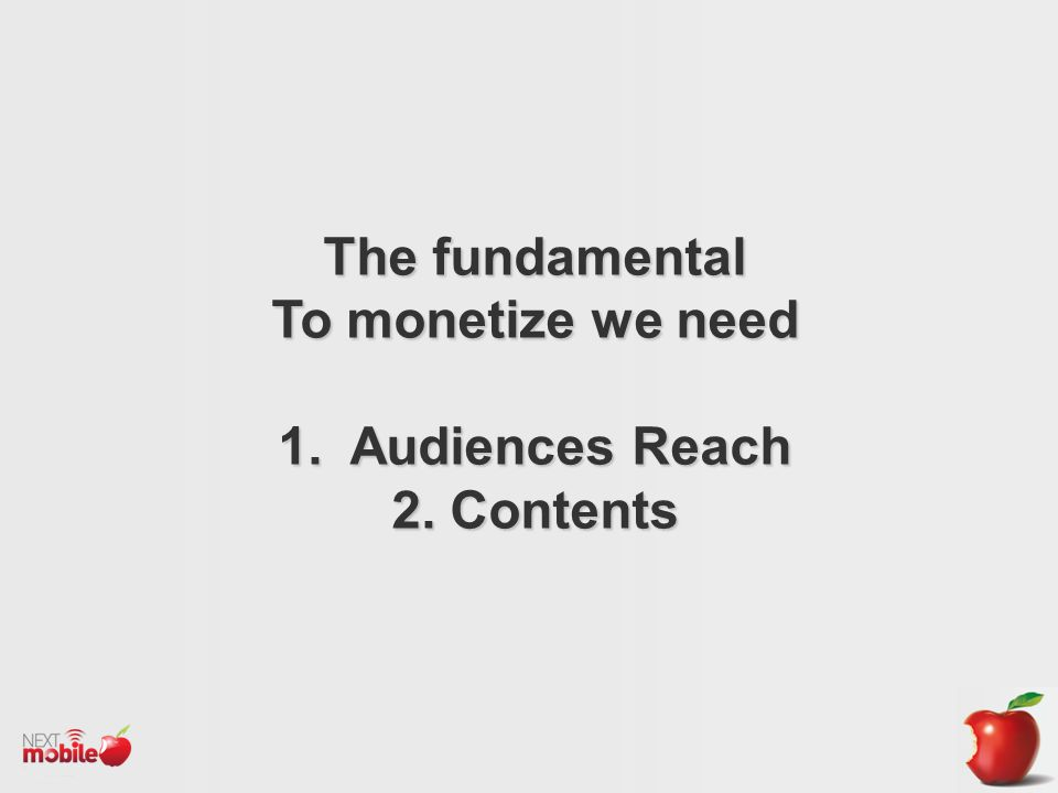 The fundamental To monetize we need 1. Audiences Reach 2. Contents