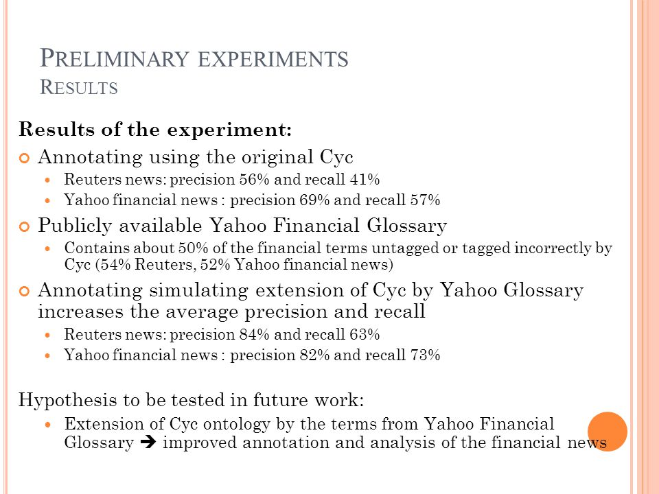 P RELIMINARY EXPERIMENTS R ESULTS Results of the experiment: Annotating using the original Cyc Reuters news: precision 56% and recall 41% Yahoo financial news : precision 69% and recall 57% Publicly available Yahoo Financial Glossary Contains about 50% of the financial terms untagged or tagged incorrectly by Cyc (54% Reuters, 52% Yahoo financial news) Annotating simulating extension of Cyc by Yahoo Glossary increases the average precision and recall Reuters news: precision 84% and recall 63% Yahoo financial news : precision 82% and recall 73% Hypothesis to be tested in future work: Extension of Cyc ontology by the terms from Yahoo Financial Glossary improved annotation and analysis of the financial news