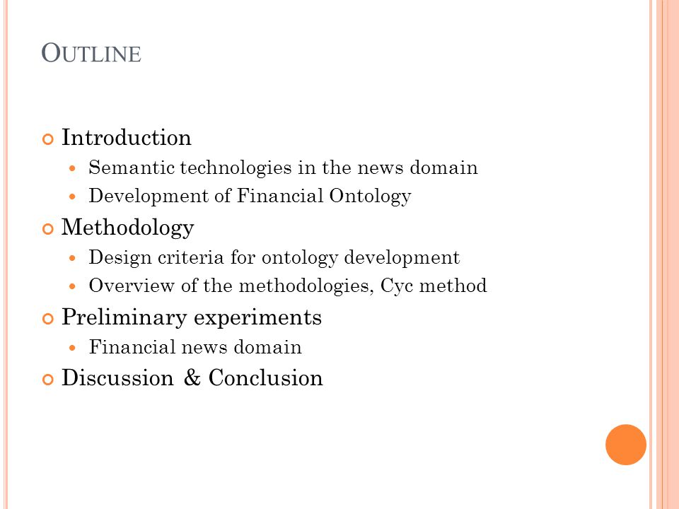 O UTLINE Introduction Semantic technologies in the news domain Development of Financial Ontology Methodology Design criteria for ontology development Overview of the methodologies, Cyc method Preliminary experiments Financial news domain Discussion & Conclusion