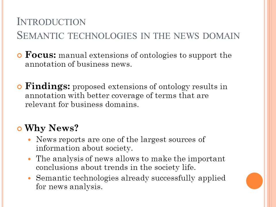 I NTRODUCTION S EMANTIC TECHNOLOGIES IN THE NEWS DOMAIN Focus: manual extensions of ontologies to support the annotation of business news.