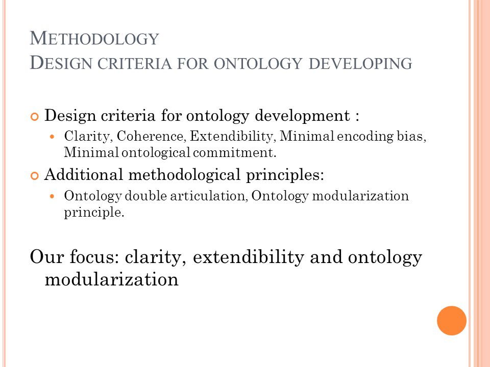 M ETHODOLOGY D ESIGN CRITERIA FOR ONTOLOGY DEVELOPING Design criteria for ontology development : Clarity, Coherence, Extendibility, Minimal encoding bias, Minimal ontological commitment.