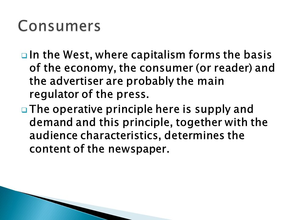 In the West, where capitalism forms the basis of the economy, the consumer (or reader) and the advertiser are probably the main regulator of the press