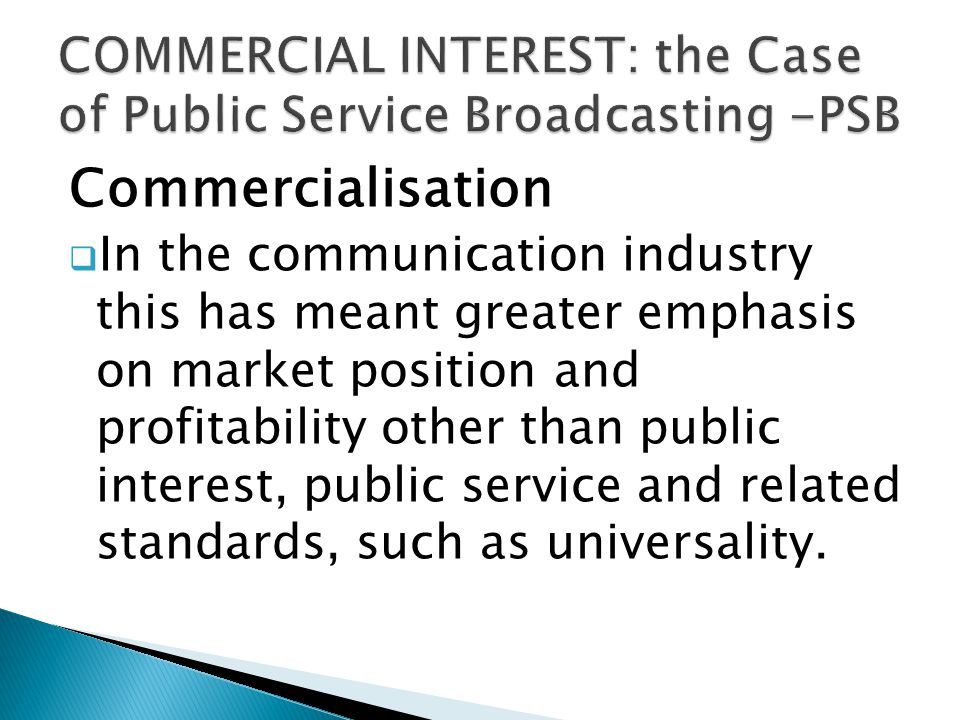 Commercialisation In the communication industry this has meant greater emphasis on market position and profitability other than public interest, public service and related standards, such as universality.