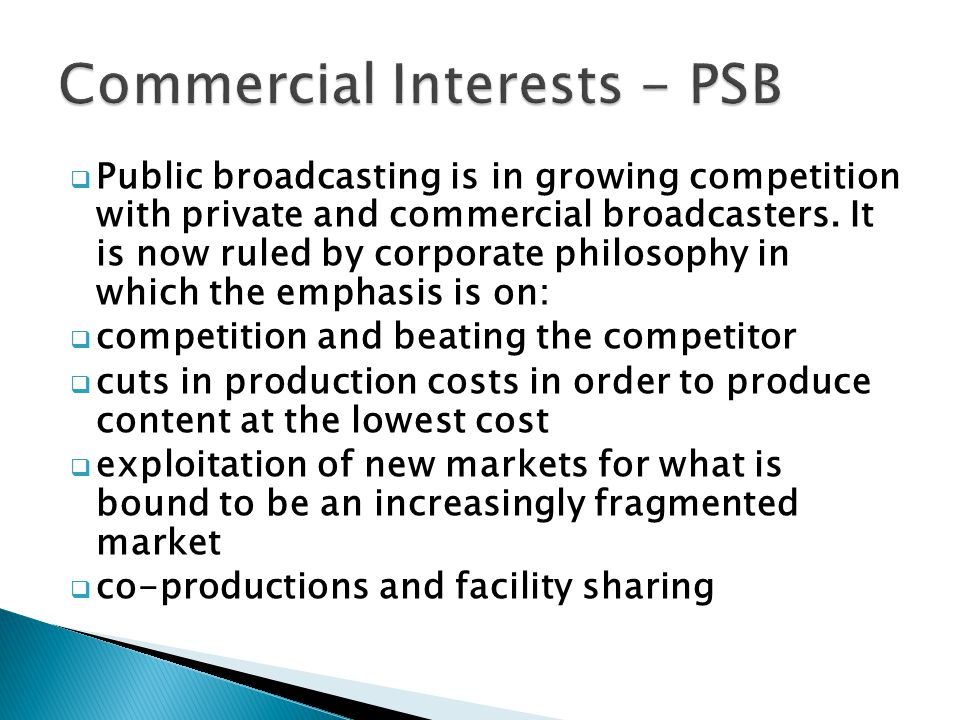 Public broadcasting is in growing competition with private and commercial broadcasters. It is now ruled by corporate philosophy in which the emphasis