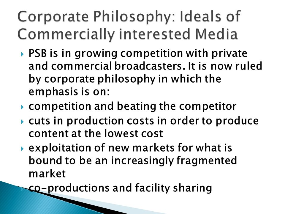PSB is in growing competition with private and commercial broadcasters. It is now ruled by corporate philosophy in which the emphasis is on: competiti