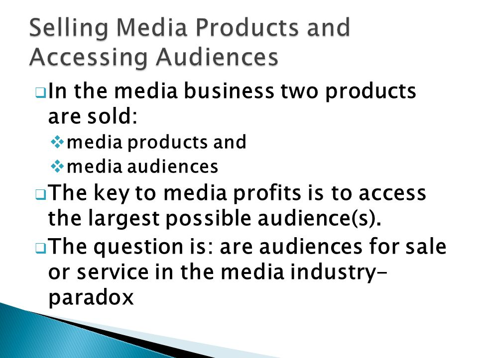 In the media business two products are sold: media products and media audiences The key to media profits is to access the largest possible audience(s).