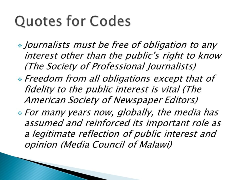 Journalists must be free of obligation to any interest other than the publics right to know (The Society of Professional Journalists) Freedom from all