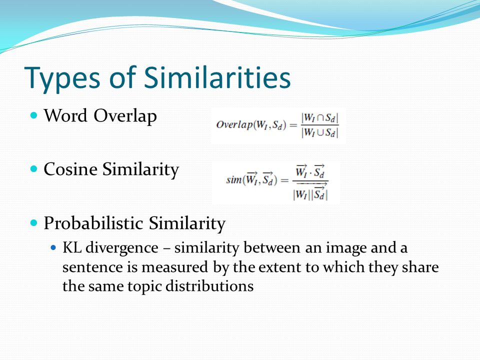 Types of Similarities Word Overlap Cosine Similarity Probabilistic Similarity KL divergence – similarity between an image and a sentence is measured b