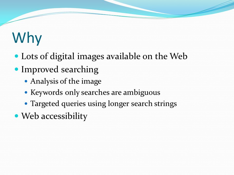 Why Lots of digital images available on the Web Improved searching Analysis of the image Keywords only searches are ambiguous Targeted queries using l