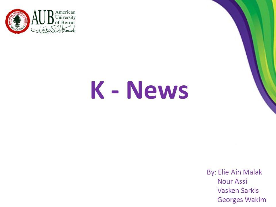 K - News By: Elie Ain Malak Nour Assi Vasken Sarkis Georges Wakim