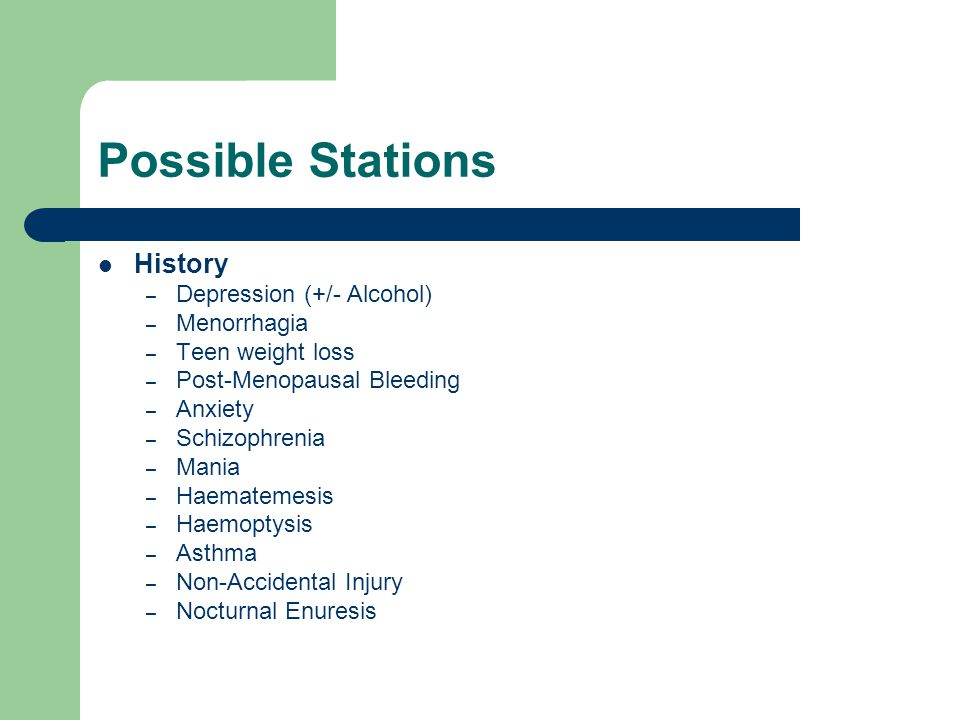 Possible Stations History – Depression (+/- Alcohol) – Menorrhagia – Teen weight loss – Post-Menopausal Bleeding – Anxiety – Schizophrenia – Mania – Haematemesis – Haemoptysis – Asthma – Non-Accidental Injury – Nocturnal Enuresis