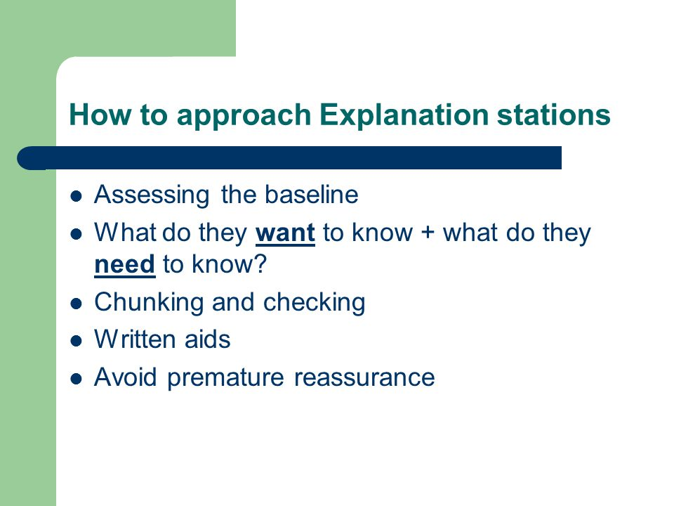 How to approach Explanation stations Assessing the baseline What do they want to know + what do they need to know? Chunking and checking Written aids