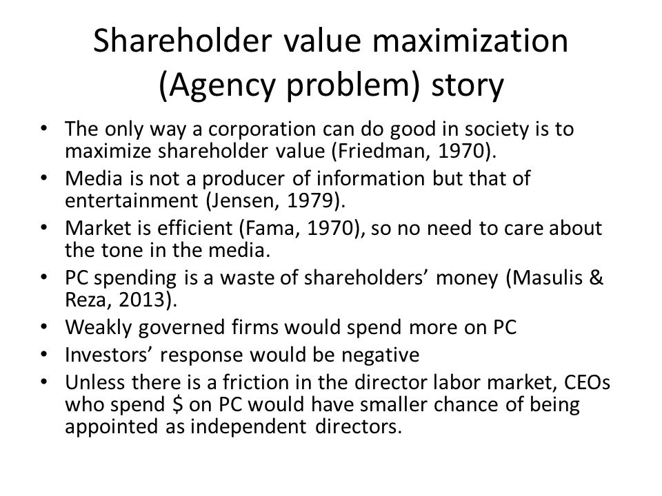Shareholder value maximization (Agency problem) story The only way a corporation can do good in society is to maximize shareholder value (Friedman, 19