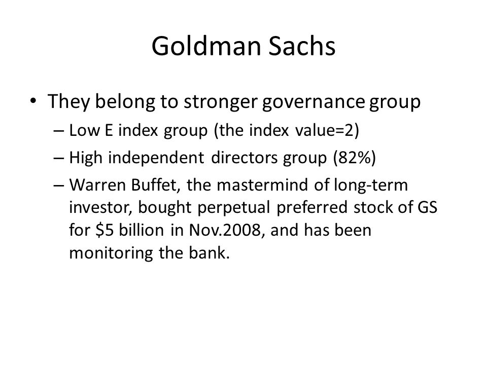 Goldman Sachs They belong to stronger governance group – Low E index group (the index value=2) – High independent directors group (82%) – Warren Buffe