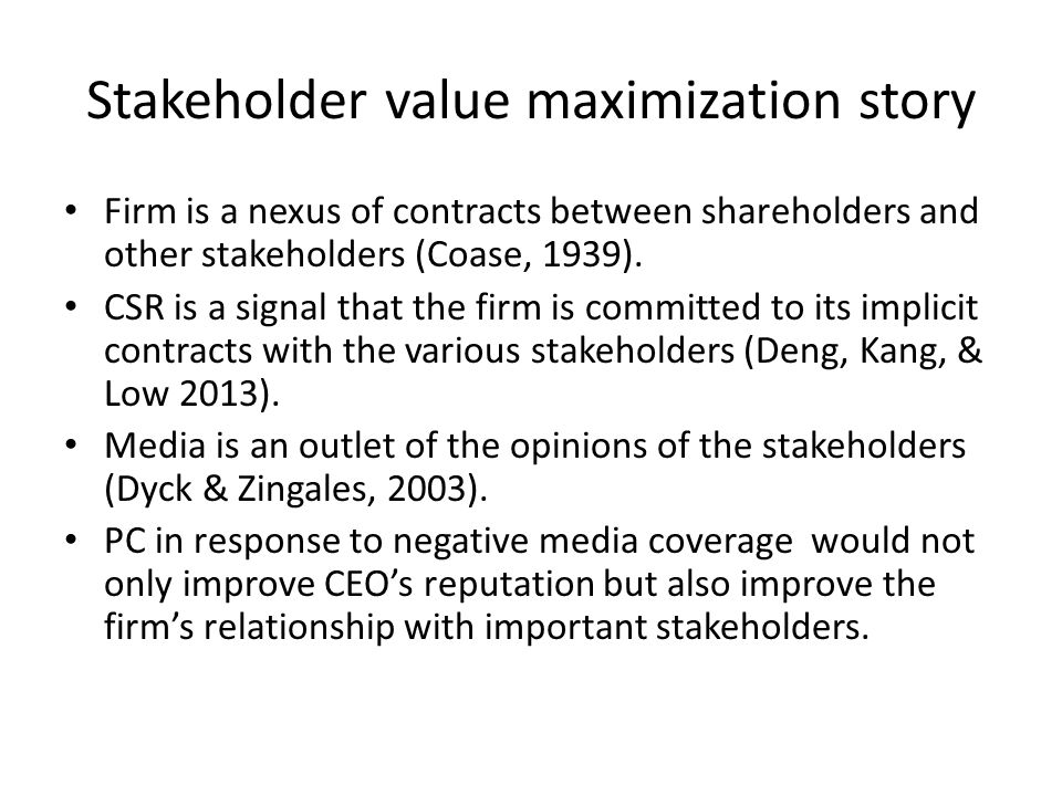 Stakeholder value maximization story Firm is a nexus of contracts between shareholders and other stakeholders (Coase, 1939). CSR is a signal that the