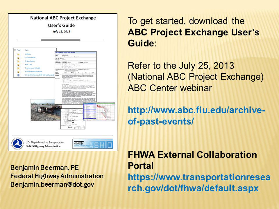 To get started, download the ABC Project Exchange Users Guide: Refer to the July 25, 2013 (National ABC Project Exchange) ABC Center webinar http://www.abc.fiu.edu/archive- of-past-events/ FHWA External Collaboration Portal https://www.transportationresea rch.gov/dot/fhwa/default.aspx Benjamin Beerman, PE Federal Highway Administration Benjamin.beerman@dot.gov