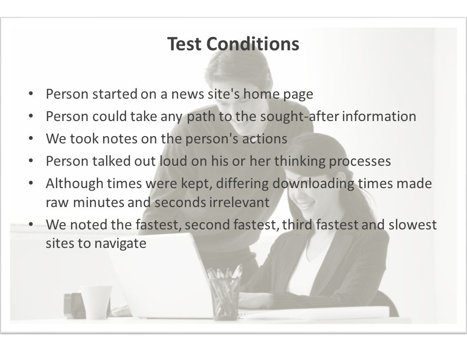 Test Conditions Person started on a news site's home page Person could take any path to the sought-after information We took notes on the person's act