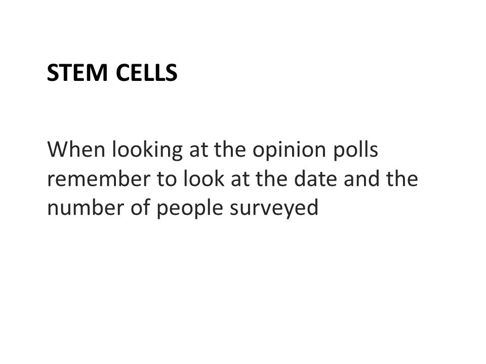 STEM CELLS When looking at the opinion polls remember to look at the date and the number of people surveyed