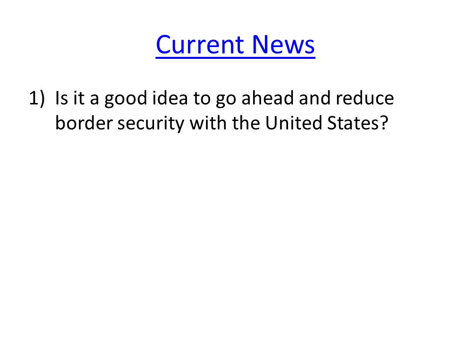 Current News 1)Is it a good idea to go ahead and reduce border security with the United States