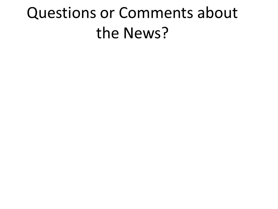 Questions or Comments about the News?