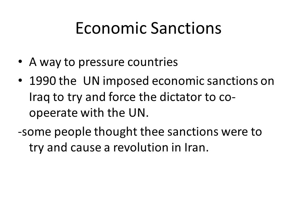 Economic Sanctions A way to pressure countries 1990 the UN imposed economic sanctions on Iraq to try and force the dictator to co- opeerate with the UN.