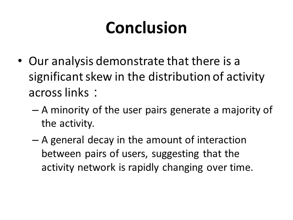 Conclusion Our analysis demonstrate that there is a significant skew in the distribution of activity across links – A minority of the user pairs gener