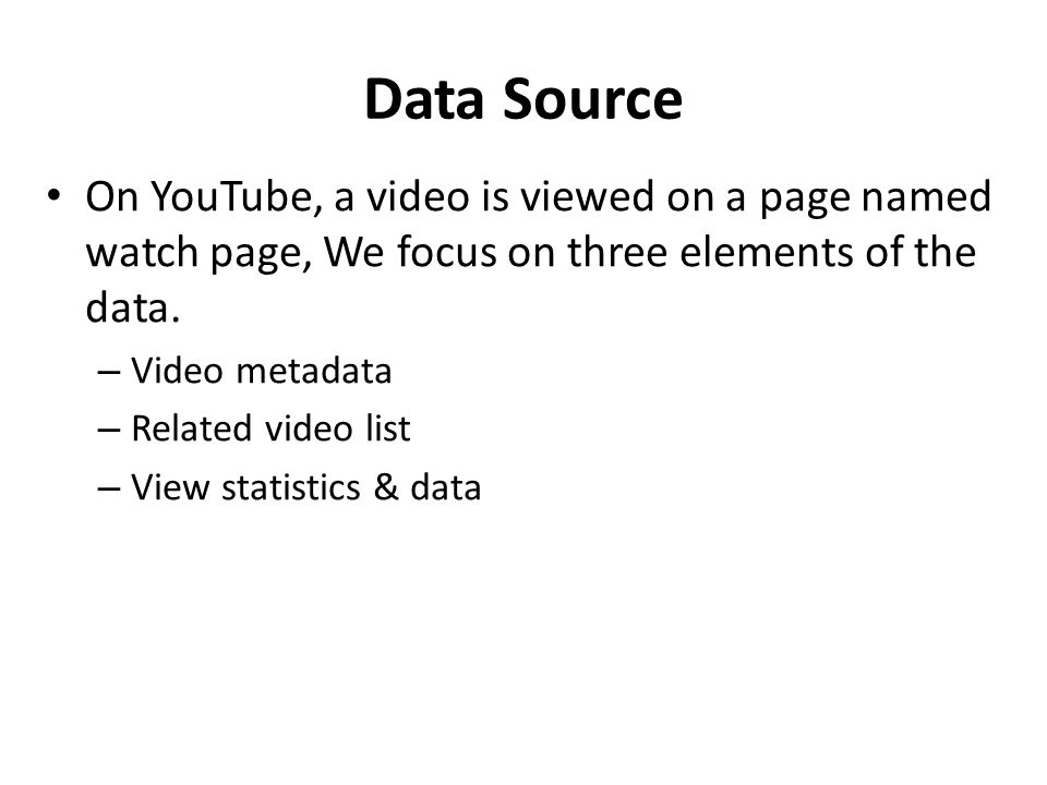 Data Source On YouTube, a video is viewed on a page named watch page, We focus on three elements of the data. – Video metadata – Related video list –
