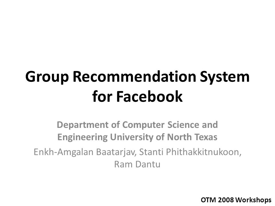 Group Recommendation System for Facebook Department of Computer Science and Engineering University of North Texas Enkh-Amgalan Baatarjav, Stanti Phith