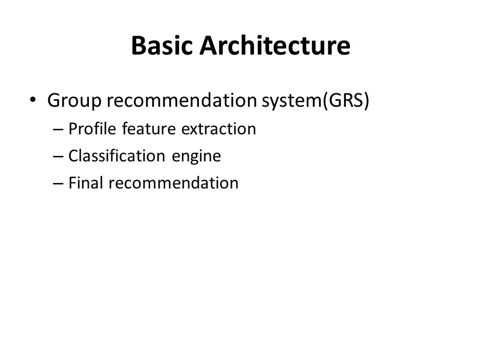 Basic Architecture Group recommendation system(GRS) – Profile feature extraction – Classification engine – Final recommendation