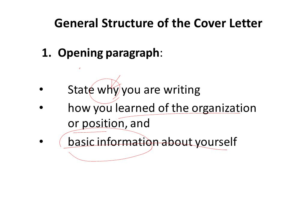 General Structure of the Cover Letter 1.Opening paragraph: State why you are writing how you learned of the organization or position, and basic information about yourself
