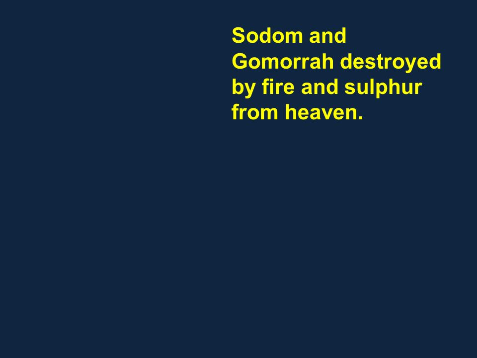 Sodom and Gomorrah destroyed by fire and sulphur from heaven.