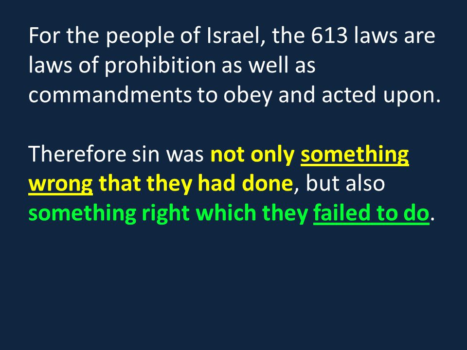 For the people of Israel, the 613 laws are laws of prohibition as well as commandments to obey and acted upon.